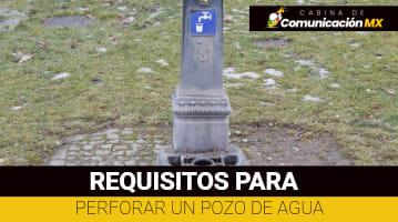 Requisitos para Perforar un Pozo de Agua en México: Pasos a seguir, permiso para perforar un pozo de agua y qué es CONAGUA