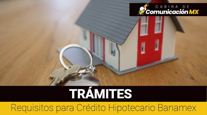 Requisitos para Crédito Hipotecario Banamex: Qué es un Crédito Hipotecario, documentos requeridos y beneficios de Banamex