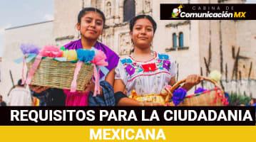 Requisitos para la Ciudadania Mexicana: Cómo solicitar la Ciudadanía mexicana, quiénes pueden obtenerla y beneficios