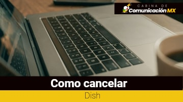 Cómo cancelar Dish: Qué es Dish, sus servicios y cómo contratarlo